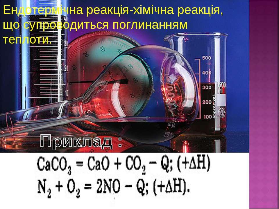 Ендотермічна реакція-хімічна реакція, що супроводиться поглинанням теплоти.