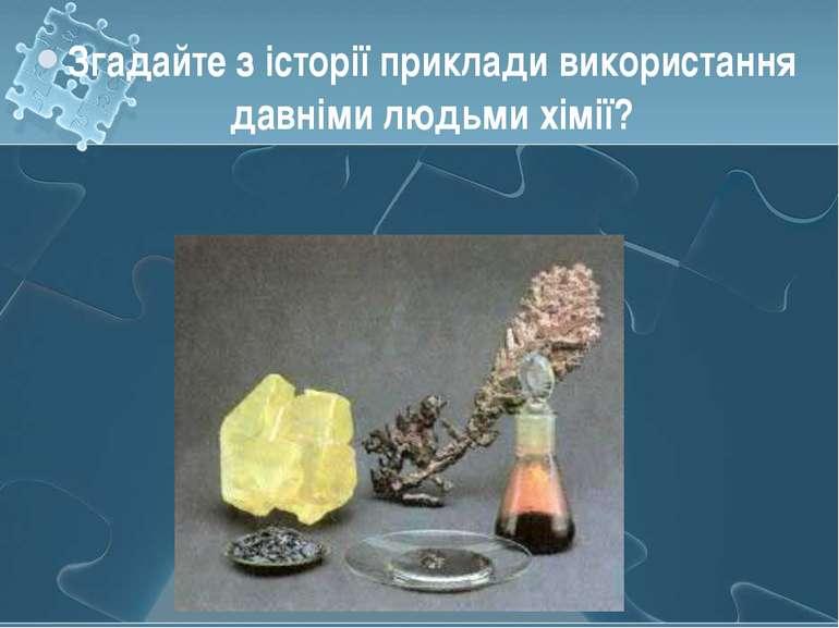 Згадайте з історії приклади використання давніми людьми хімії?