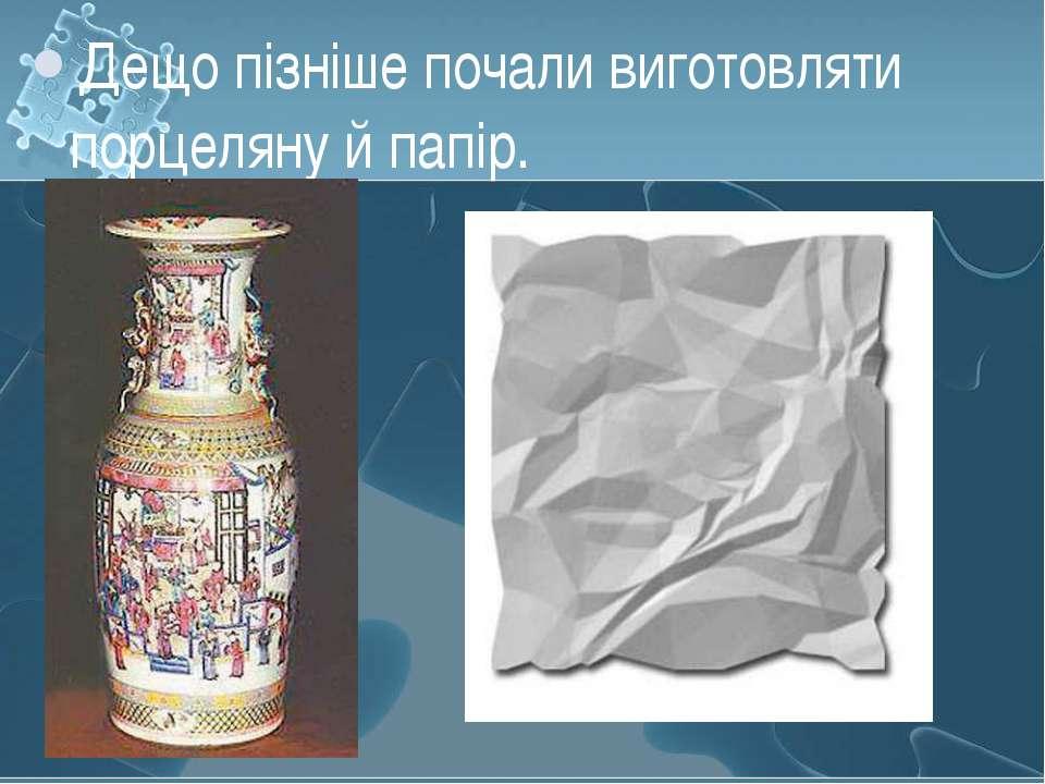 Дещо пізніше почали виготовляти порцеляну й папір.