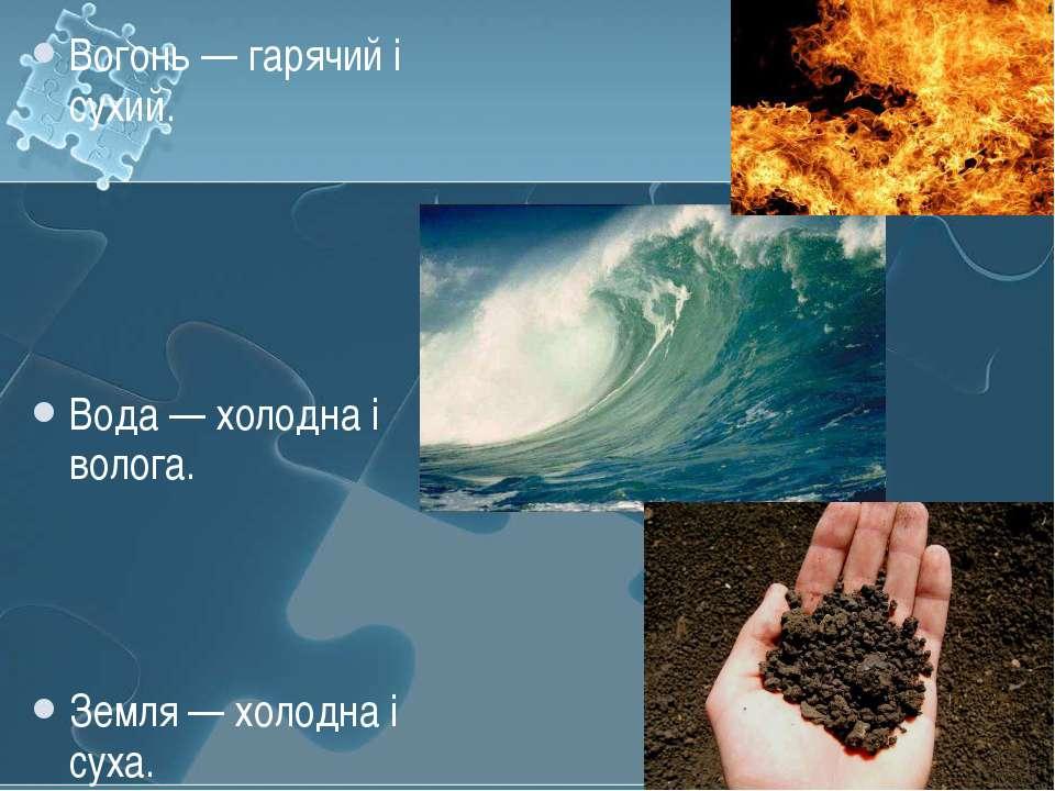 Вогонь — гарячий і сухий. Вода — холодна і волога. Земля — холодна і суха.