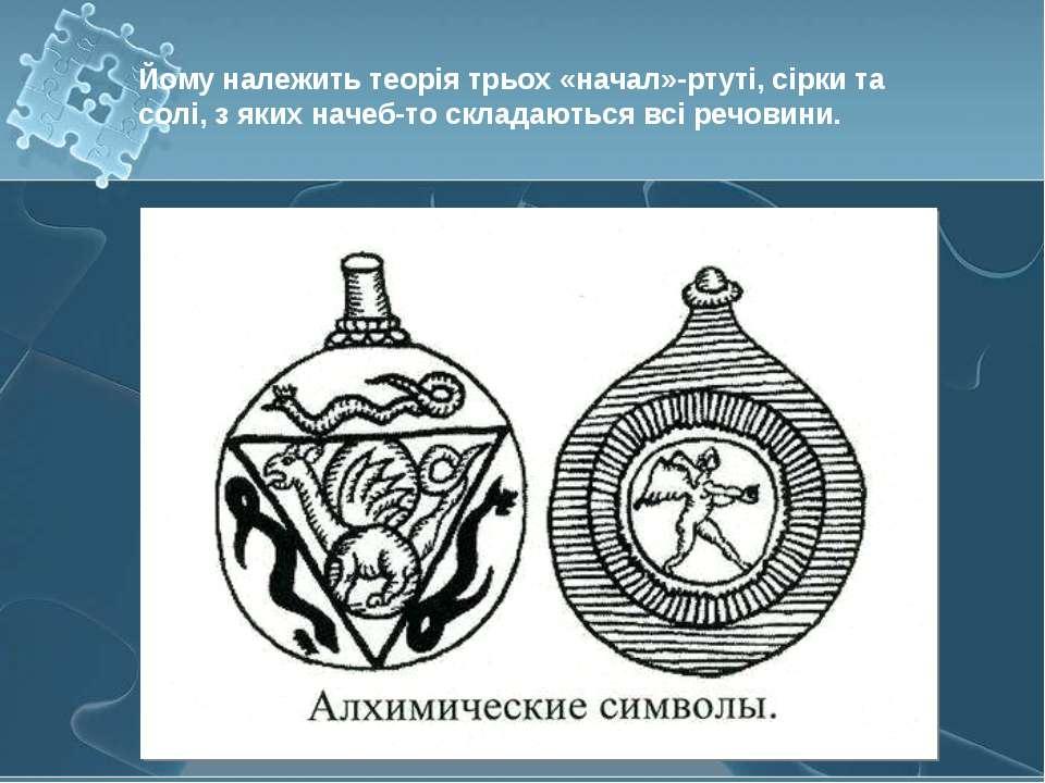 Йому належить теорія трьох «начал»-ртуті, сірки та солі, з яких начеб-то скла...