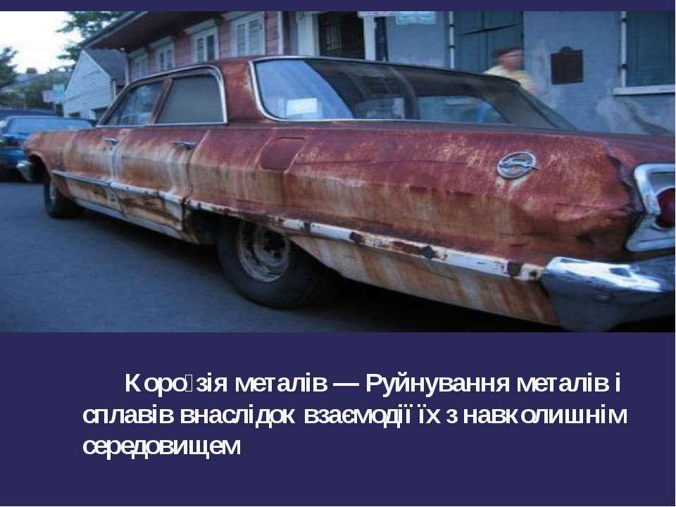 Коро зія металів — Руйнування металів і сплавів внаслідок взаємодії їх з навк...