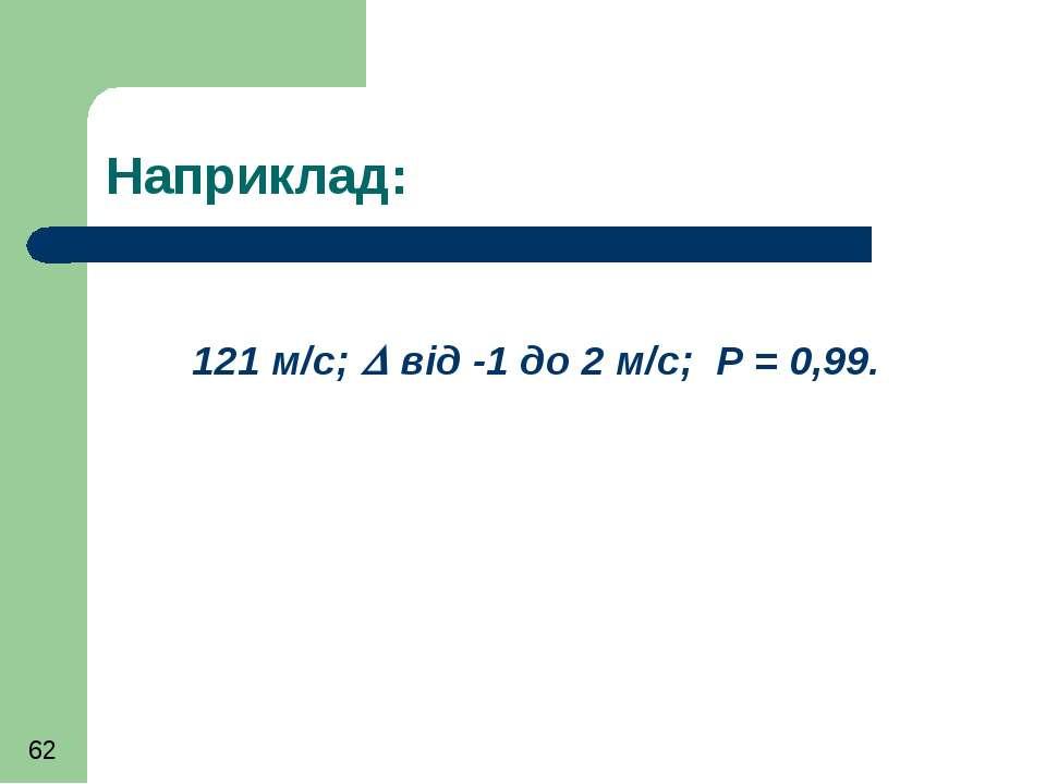 Наприклад: 121 м/с; від -1 до 2 м/с; Р = 0,99.