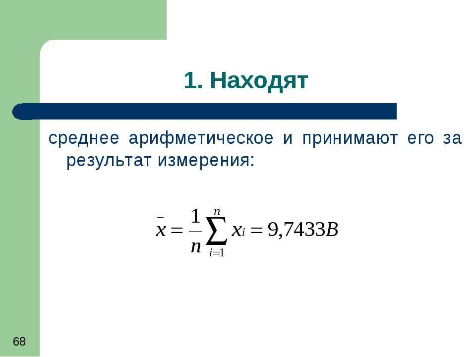 1. Находят среднее арифметическое и принимают его за результат измерения: