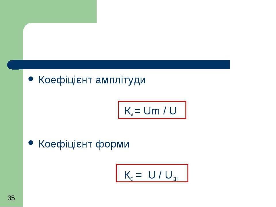 Коефіцієнт амплітуди КА = Um / U Коефіцієнт форми КФ = U / UСВ