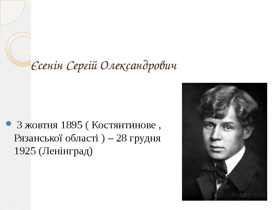 Єсенін Сергій Олександрович 3 жовтня 1895 ( Костянтинове , Рязанської област...