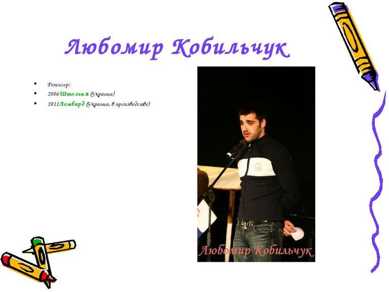 Любомир Кобильчук Режисер: 2006Штольня (Украина) 2011Ломбард (Украина, в прои...