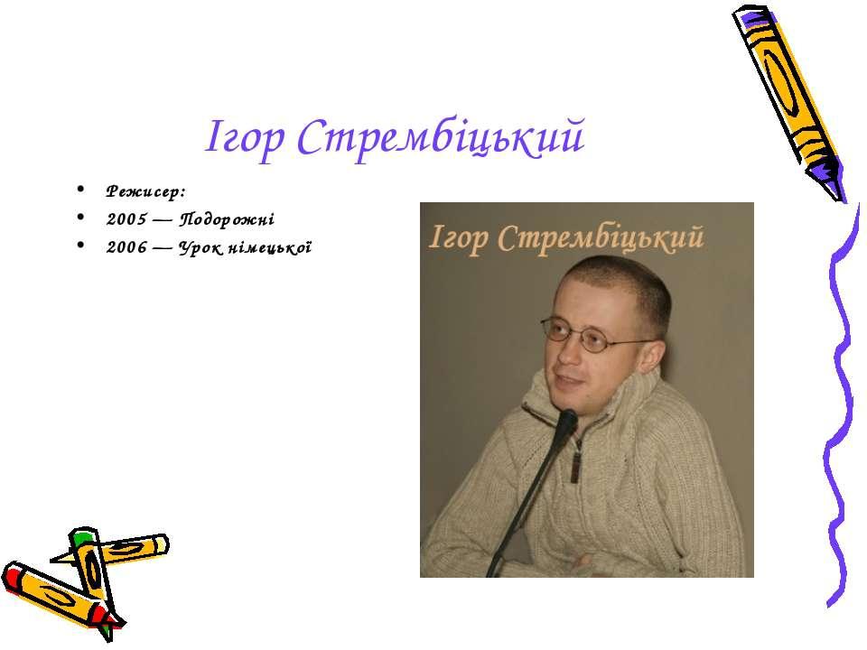 Ігор Стрембіцький Режисер: 2005— Подорожні 2006— Урок німецької