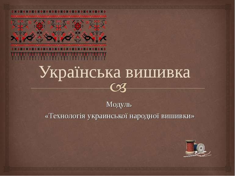 Модуль «Технологія украинської народної вишивки» Українська вишивка