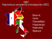 1957 Європейське економічне співтовариство (ЄЕС) Бельгія, Італія, Люксембург,...