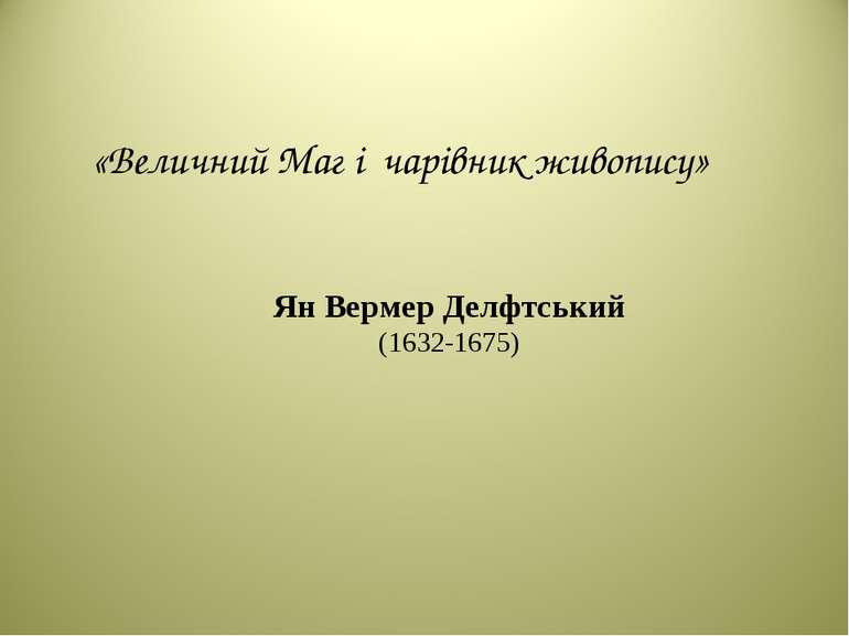«Величний Маг і чарівник живопису» Ян Вермер Делфтський (1632-1675)