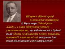 Широко відомі праці німецького психіатра Е.Кречмера (20-ті роки XXст.), у яки...