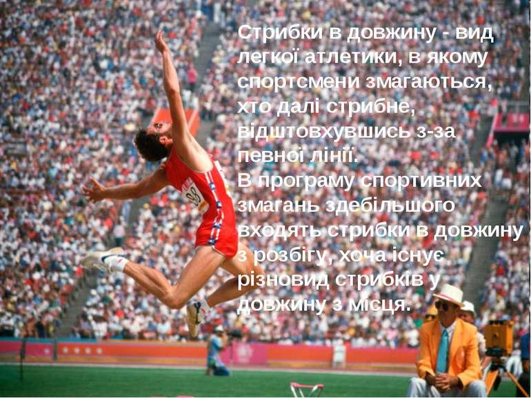 Стрибки в довжину - вид легкої атлетики, в якому спортсмени змагаються, хто д...