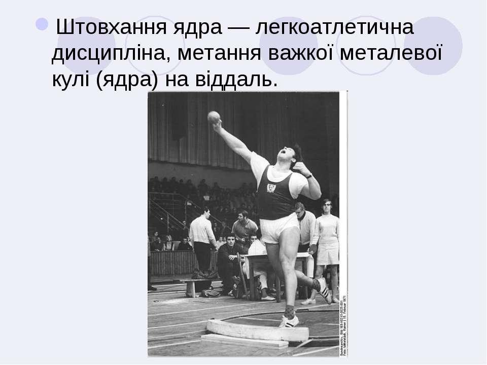 Штовхання ядра — легкоатлетична дисципліна, метання важкої металевої кулі (яд...