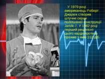 У 1979 році американець Роберт Джарвік створив штучне серце поліпшеної констр...