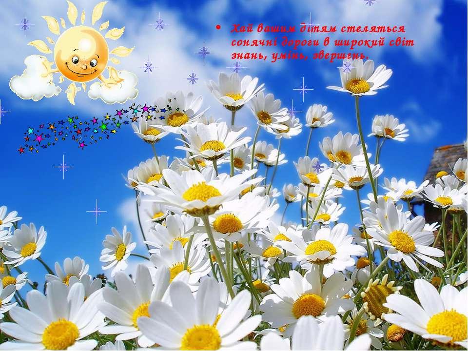 Хай вашим дітям стеляться сонячні дороги в широкий світ знань, умінь, звершень.