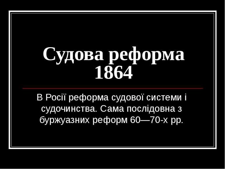 Судова реформа 1864 В Росії реформа судової системи і судочинства. Сама послі...