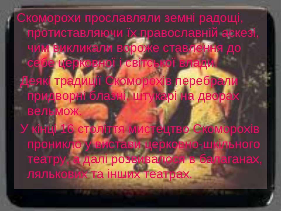 Скоморохи прославляли земні радощі, протиставляючи їх православній аскезі, чи...