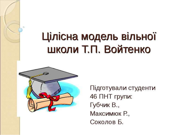 Цілісна модель вільної школи Т.П. Войтенко Підготували студенти 46 ПНТ групи:...