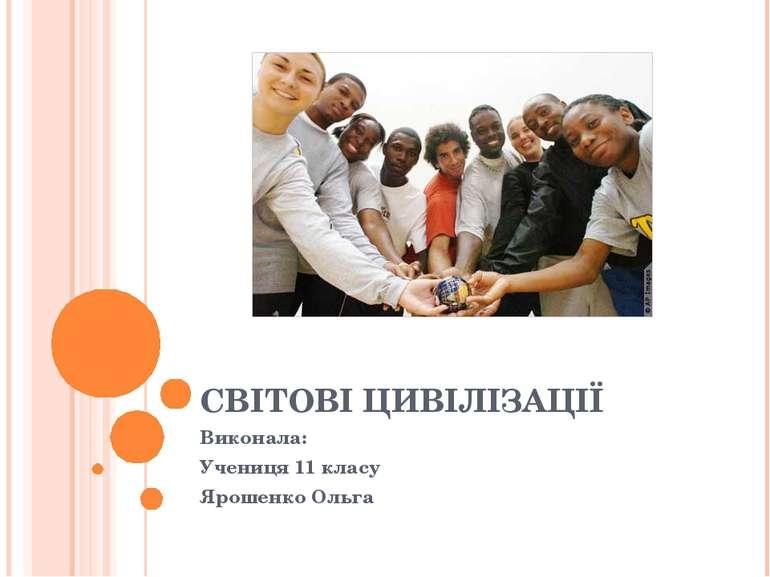 СВІТОВІ ЦИВІЛІЗАЦІЇ Виконала: Учениця 11 класу Ярошенко Ольга
