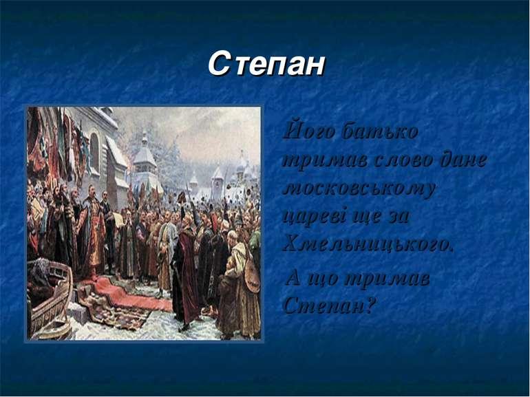 Степан Його батько тримав слово дане московському цареві ще за Хмельницького....