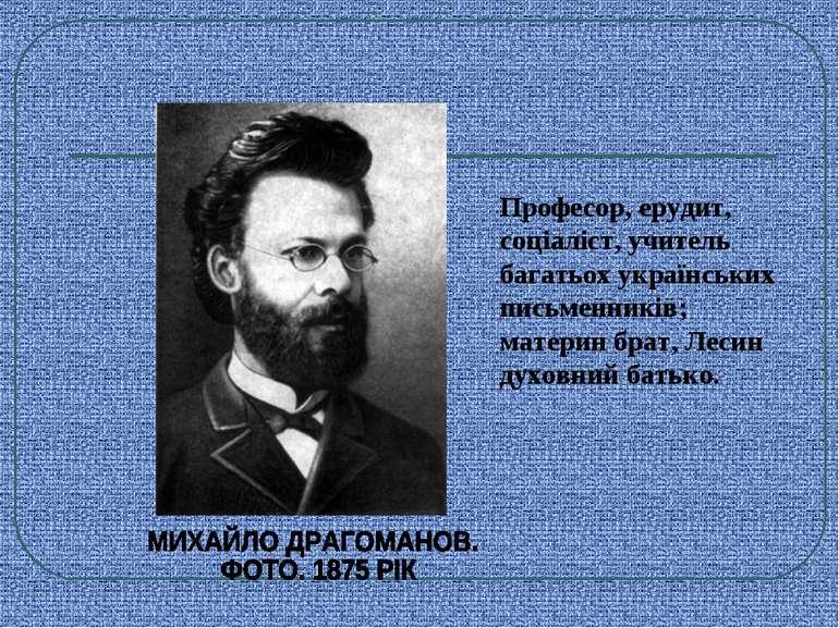 Професор, ерудит, соціаліст, учитель багатьох українських письменників; матер...