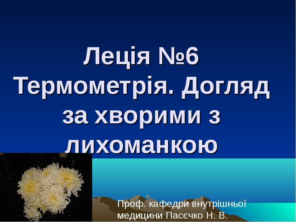 Леція №6 Термометрія. Догляд за хворими з лихоманкою Пр Проф. кафедри внутріш...