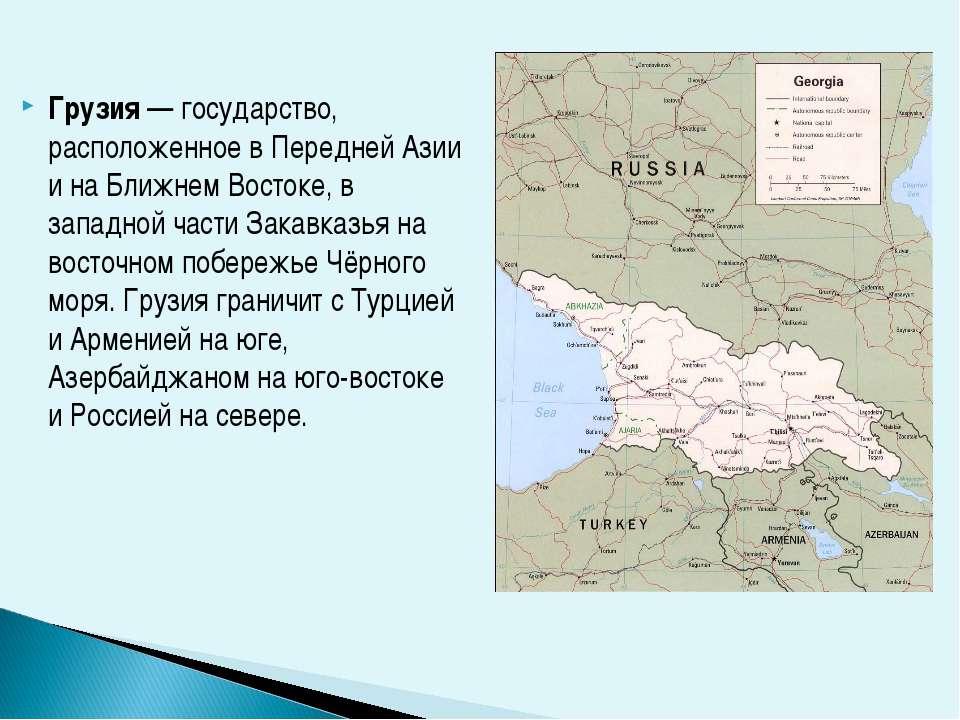 Грузия — государство, расположенное в Передней Азии и на Ближнем Востоке, в з...