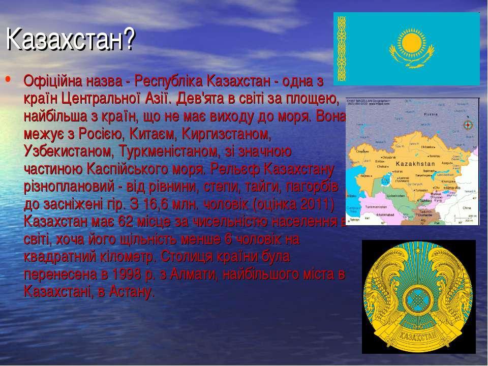 Казахстан? Офіційна назва - Республіка Казахстан - одна з країн Центральної А...