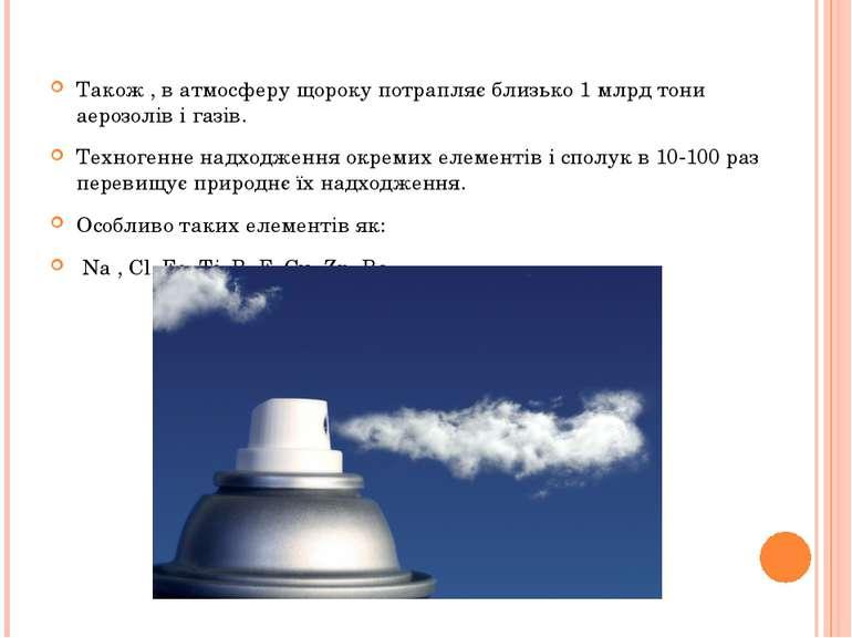 Також , в атмосферу щороку потрапляє близько 1 млрд тони аерозолів і газів. Т...