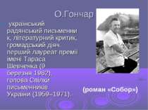 О.Гончар український радянськийписьменник, літературний критик, громадський...