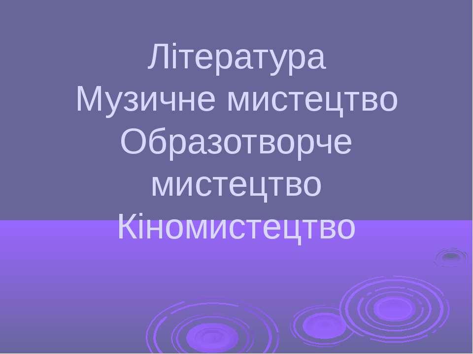 Література Музичне мистецтво Образотворче мистецтво Кіномистецтво