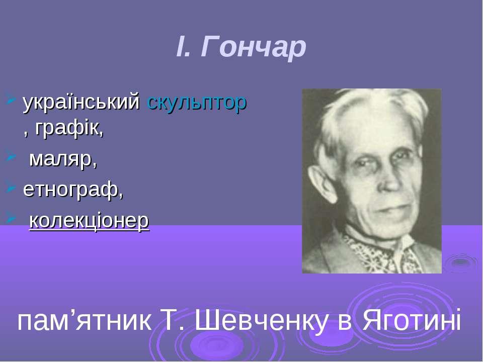 І. Гончар українськийскульптор,графік, маляр, етнограф, колекціонер пам'...
