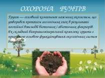 ОХОРОНА ҐРУНТІВ Грунт — основний компонент наземних екосистем, що утворився п...