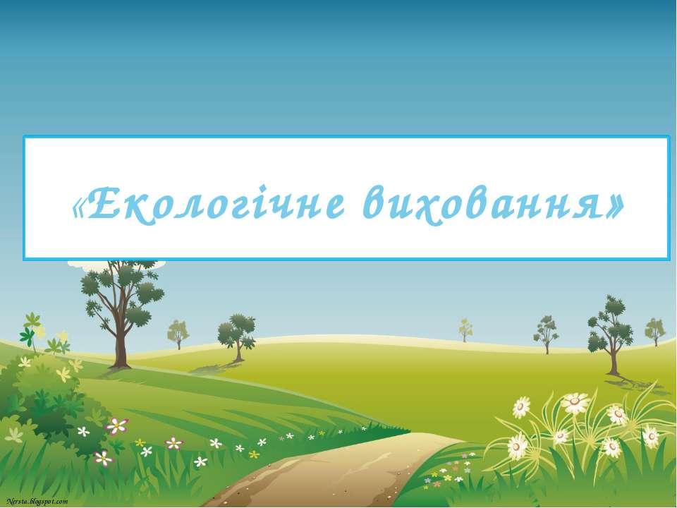 «Екологічне виховання» Nersta.blogspot.com