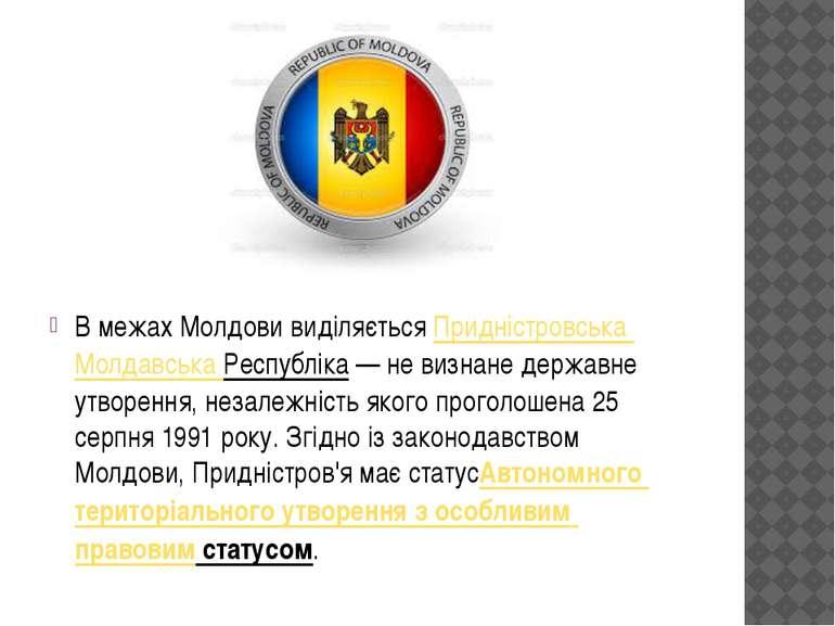 В межах Молдови виділяєтьсяПридністровська Молдавська Республіка— не визнан...