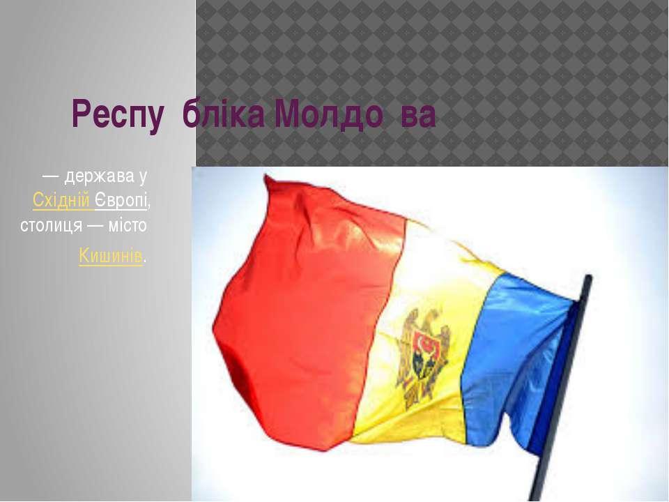Респу бліка Молдо ва — держава уСхідній Європі, столиця— місто Кишинів.