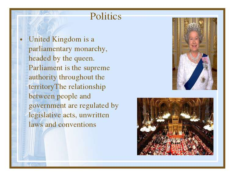 Politics United Kingdom is a parliamentary monarchy, headed by the queen. Par...