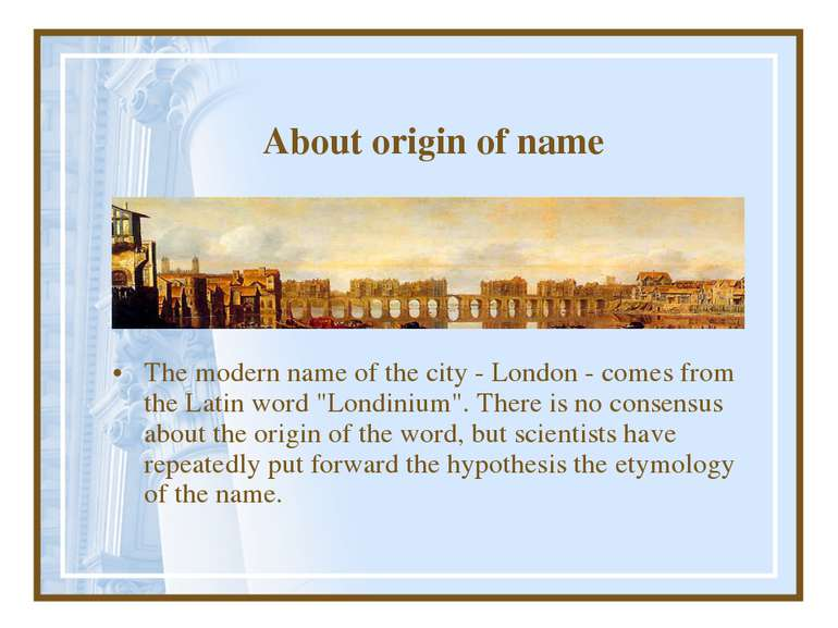 About origin of name The modern name of the city - London - comes from the La...