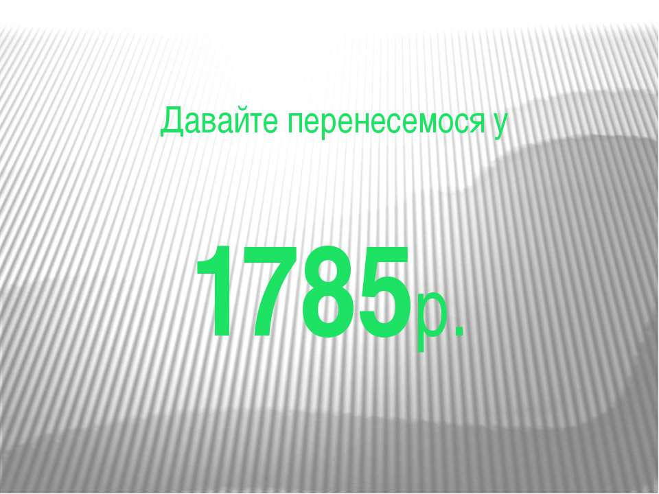 Давайте перенесемося у 1785р.