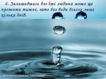 6. Залишившись без їжі людина може ще прожити тижні, зате без води всього лиш...