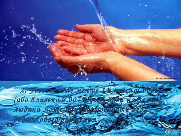 2. Усього лише менше 1% прісної води (або близько 0.007% усієї води на Землі)...