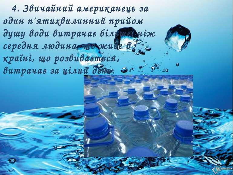 4. Звичайний американець за один п'ятихвилинний прийом душу води витрачає біл...