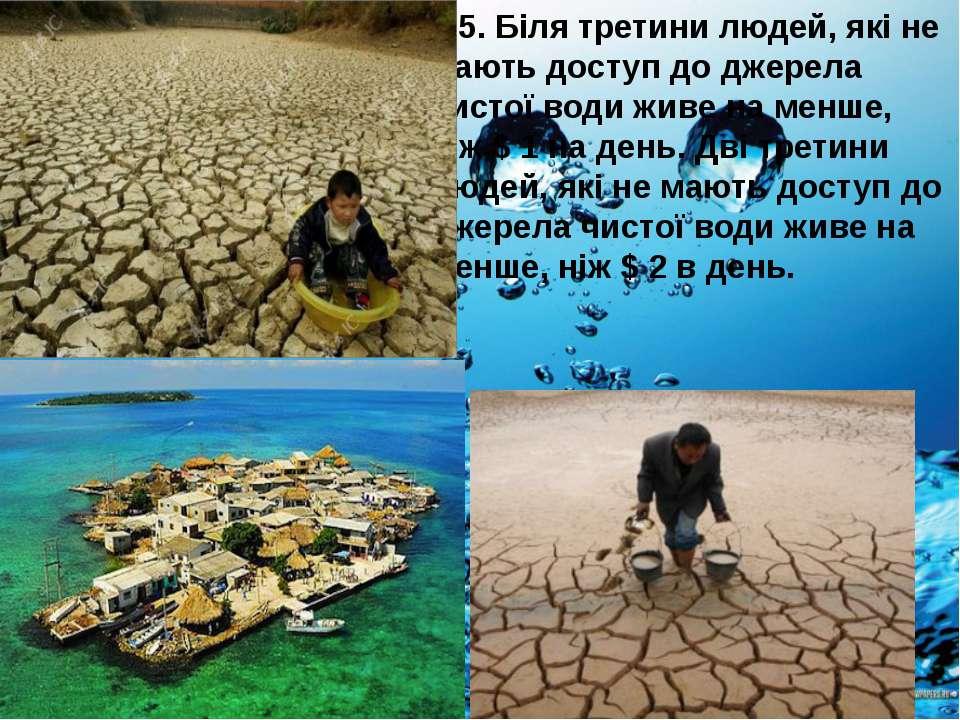 5. Біля третини людей, які не мають доступ до джерела чистої води живе на мен...