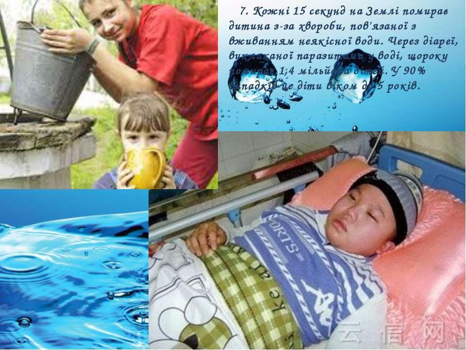 7. Кожні 15 секунд на Землі помирає дитина з-за хвороби, пов'язаної з вживанн...