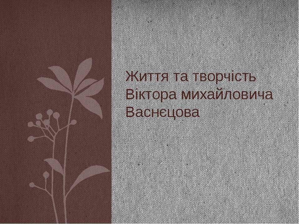 Життя та творчість Віктора михайловича Васнєцова