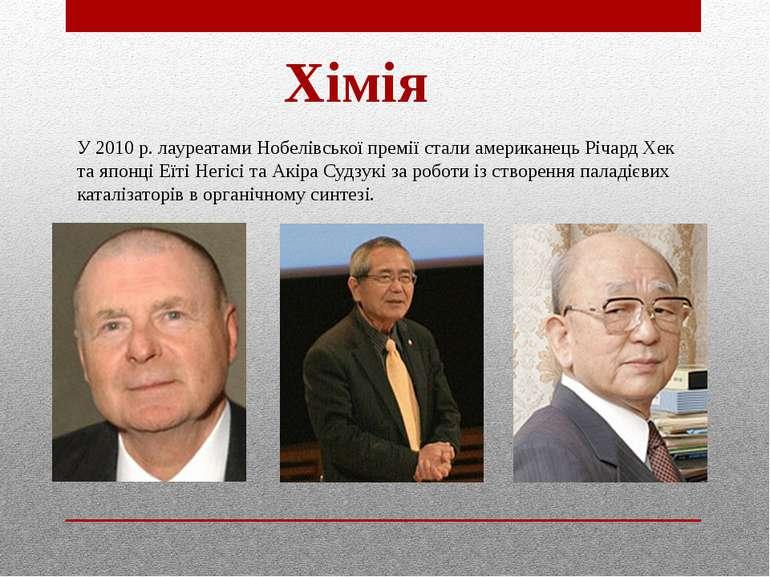 Хімія У 2010 р. лауреатами Нобелівської премії стали американець Річард Хек т...