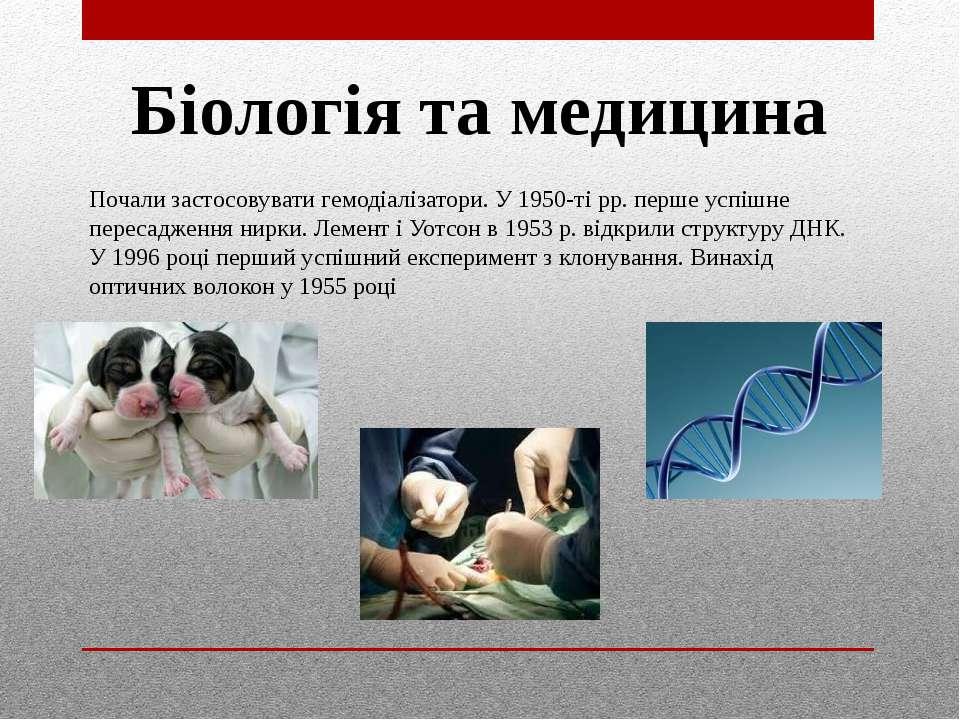 Біологія та медицина Почали застосовувати гемодіалізатори. У 1950-ті рр. перш...