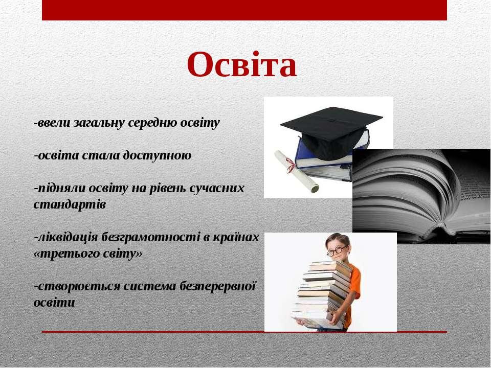 Освіта -ввели загальну середню освіту -освіта стала доступною -підняли освіту...