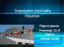 Зовнішня політика України Підготувала Учениця 11-А класу Орлик Юлія